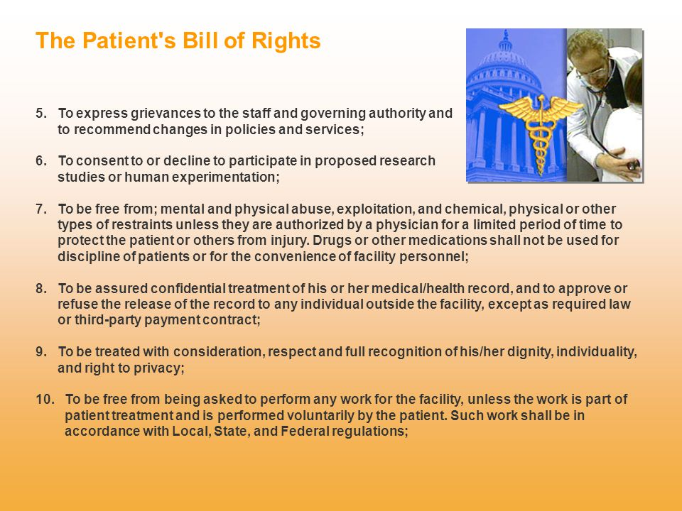 The Patient's Bill of Rights 5. To express grievances to the staff and governing authority and to recommend changes in policies and services; 6. To co