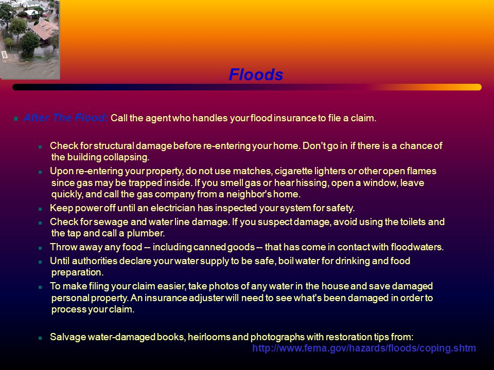 After The Flood: Call the agent who handles your flood insurance to file a claim. Check for structural damage before re-entering your home. Don't go i