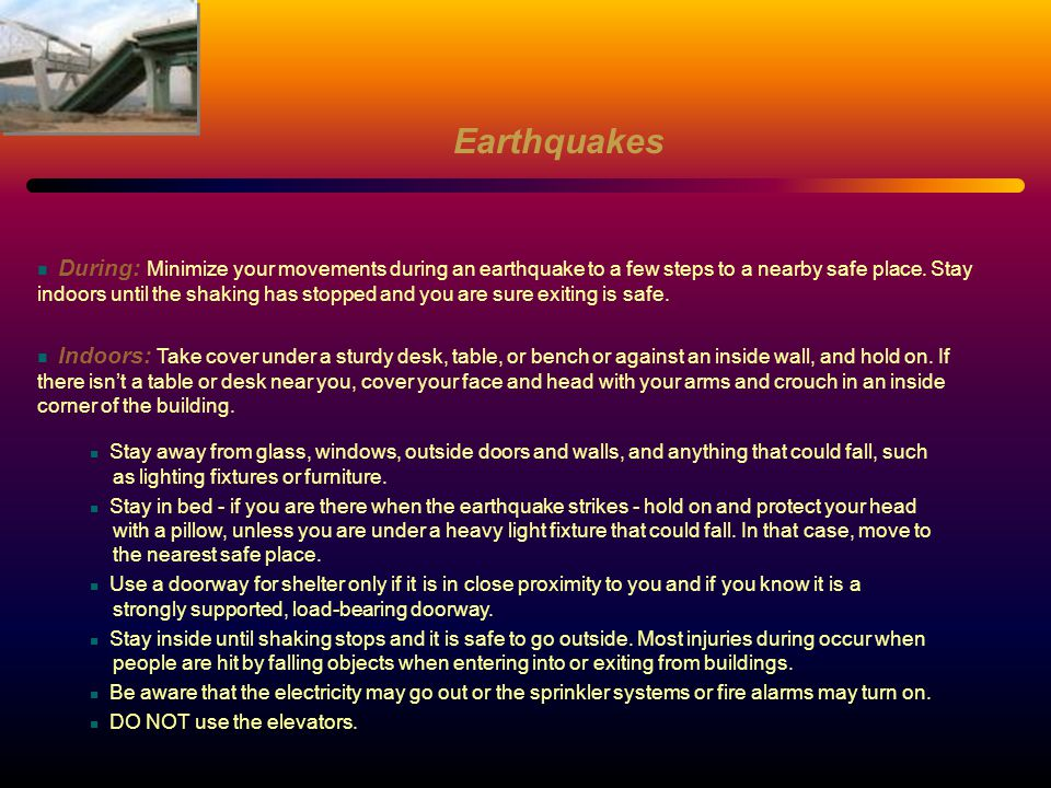 During: Minimize your movements during an earthquake to a few steps to a nearby safe place. Stay indoors until the shaking has stopped and you are sur