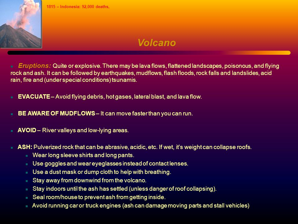 Volcano Eruptions: Quite or explosive. There may be lava flows, flattened landscapes, poisonous, and flying rock and ash. It can be followed by earthq