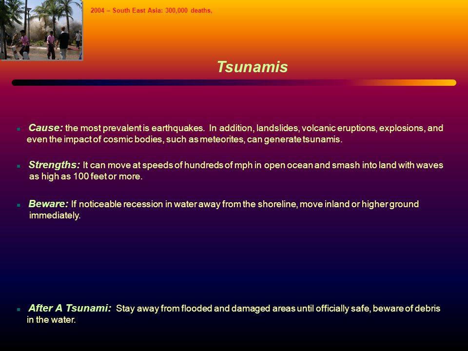 Tsunamis Cause: the most prevalent is earthquakes. In addition, landslides, volcanic eruptions, explosions, and even the impact of cosmic bodies, such