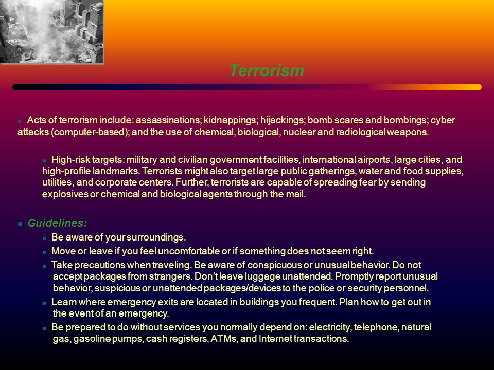 Terrorism Acts of terrorism include: assassinations; kidnappings; hijackings; bomb scares and bombings; cyber attacks (computer-based); and the use of chemical, biological, nuclear and radiological weapons.