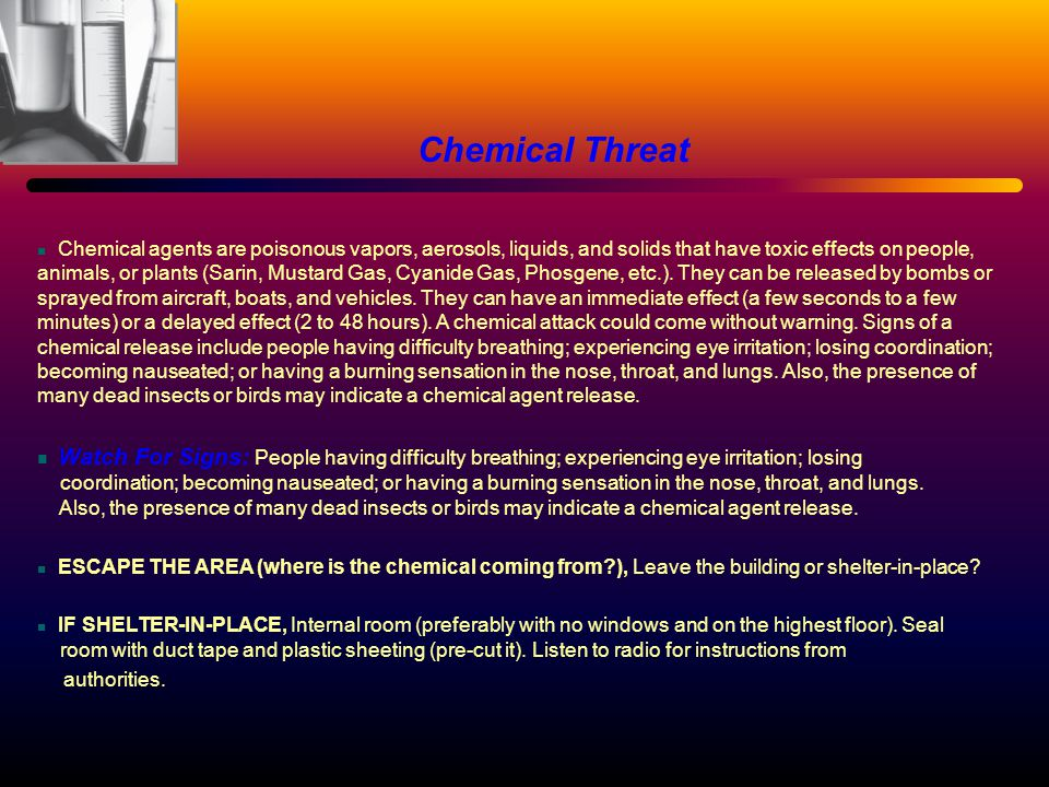 Chemical Threat Chemical agents are poisonous vapors, aerosols, liquids, and solids that have toxic effects on people, animals, or plants (Sarin, Mustard Gas, Cyanide Gas, Phosgene, etc.).