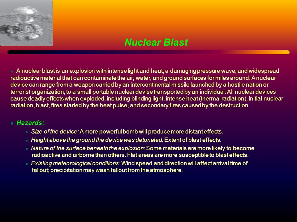 Nuclear Blast A nuclear blast is an explosion with intense light and heat, a damaging pressure wave, and widespread radioactive material that can cont