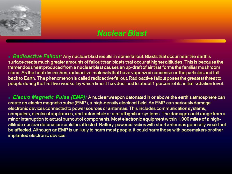 Radioactive Fallout: Any nuclear blast results in some fallout. Blasts that occur near the earth's surface create much greater amounts of fallout than