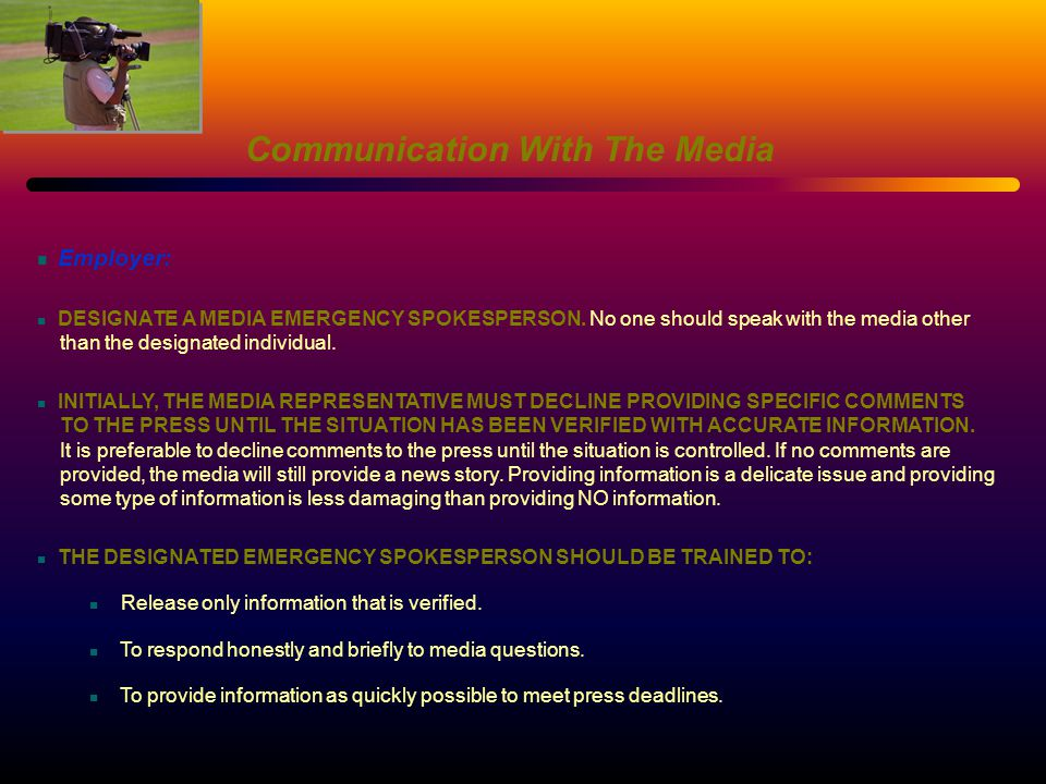 Communication With The Media Employer: DESIGNATE A MEDIA EMERGENCY SPOKESPERSON. No one should speak with the media other than the designated individu