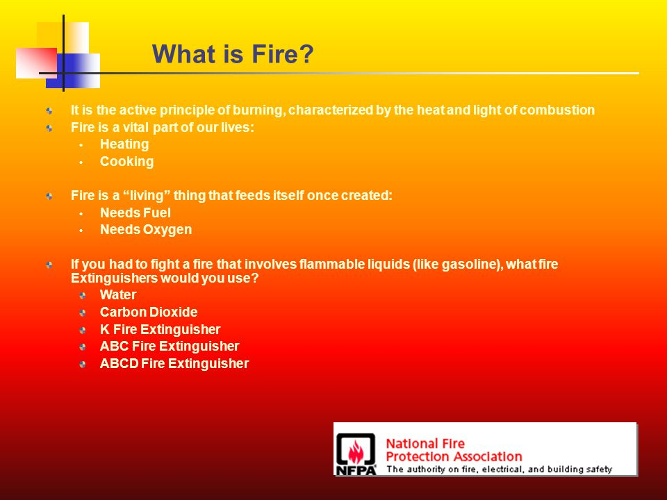 What is Fire? It is the active principle of burning, characterized by the heat and light of combustion Fire is a vital part of our lives: Heating Cook