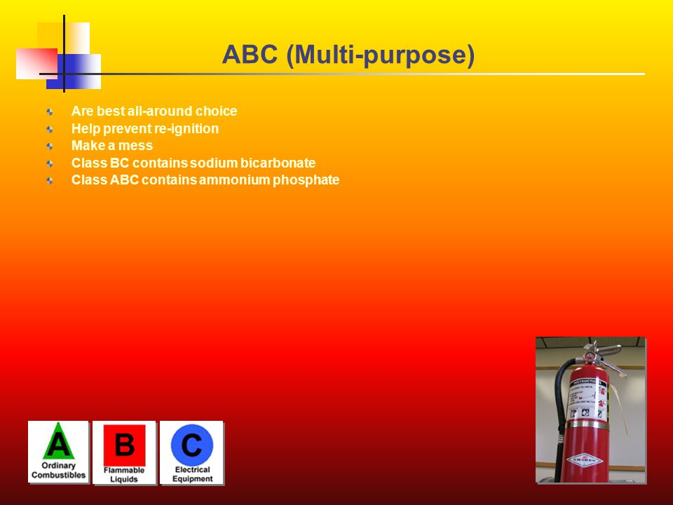 ABC (Multi-purpose) Are best all-around choice Help prevent re-ignition Make a mess Class BC contains sodium bicarbonate Class ABC contains ammonium phosphate
