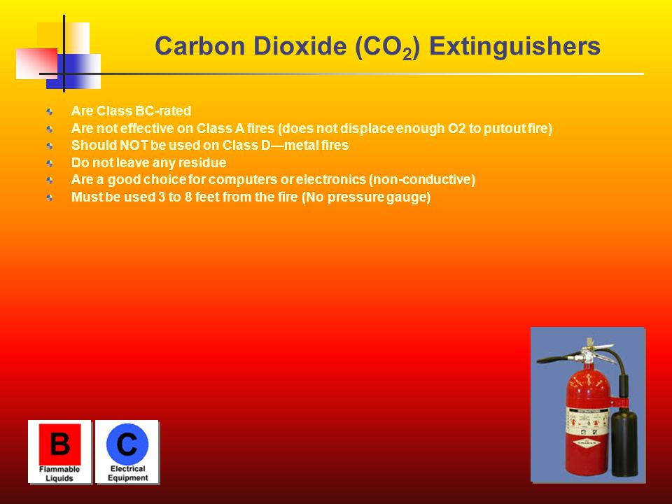 Carbon Dioxide (CO 2 ) Extinguishers Are Class BC-rated Are not effective on Class A fires (does not displace enough O2 to putout fire) Should NOT be used on Class D—metal fires Do not leave any residue Are a good choice for computers or electronics (non-conductive) Must be used 3 to 8 feet from the fire (No pressure gauge)