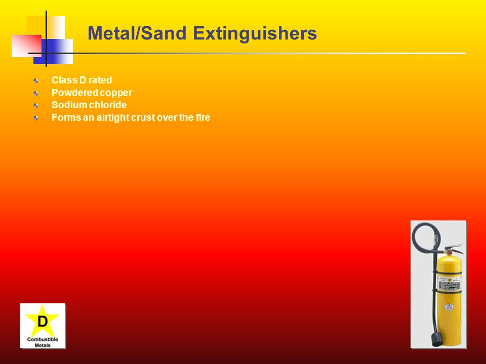 Metal/Sand Extinguishers Class D rated Powdered copper Sodium chloride Forms an airtight crust over the fire