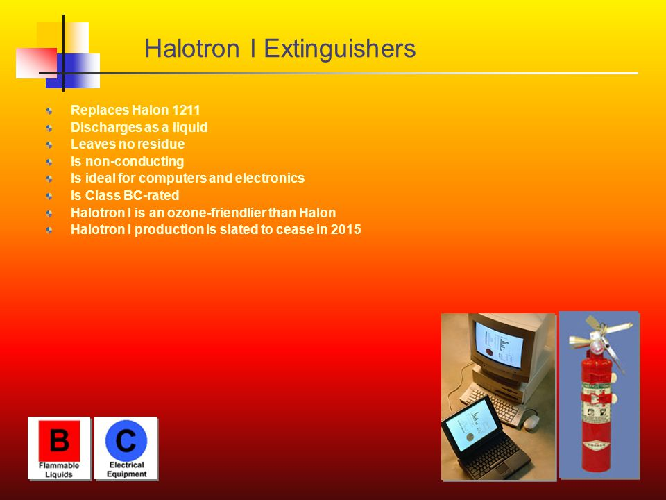 Halotron I Extinguishers Replaces Halon 1211 Discharges as a liquid Leaves no residue Is non-conducting Is ideal for computers and electronics Is Clas