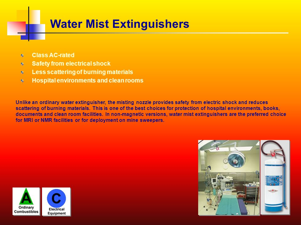 Water Mist Extinguishers Class AC-rated Safety from electrical shock Less scattering of burning materials Hospital environments and clean rooms Unlike