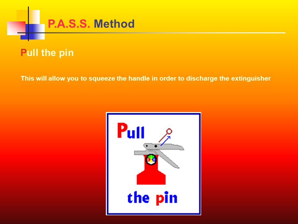 Pull the pin This will allow you to squeeze the handle in order to discharge the extinguisher P.A.S.S. Method