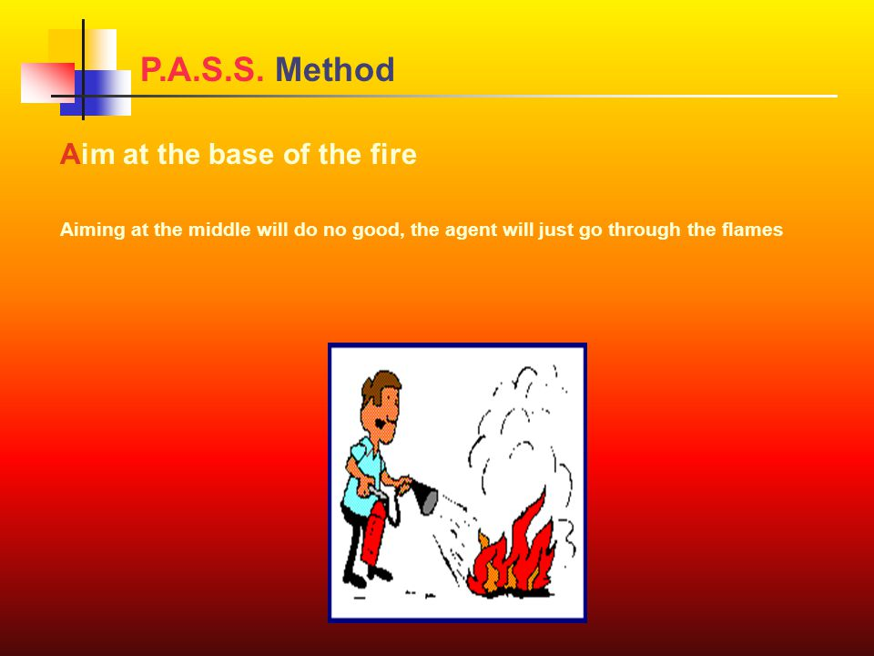 Aim at the base of the fire Aiming at the middle will do no good, the agent will just go through the flames P.A.S.S.