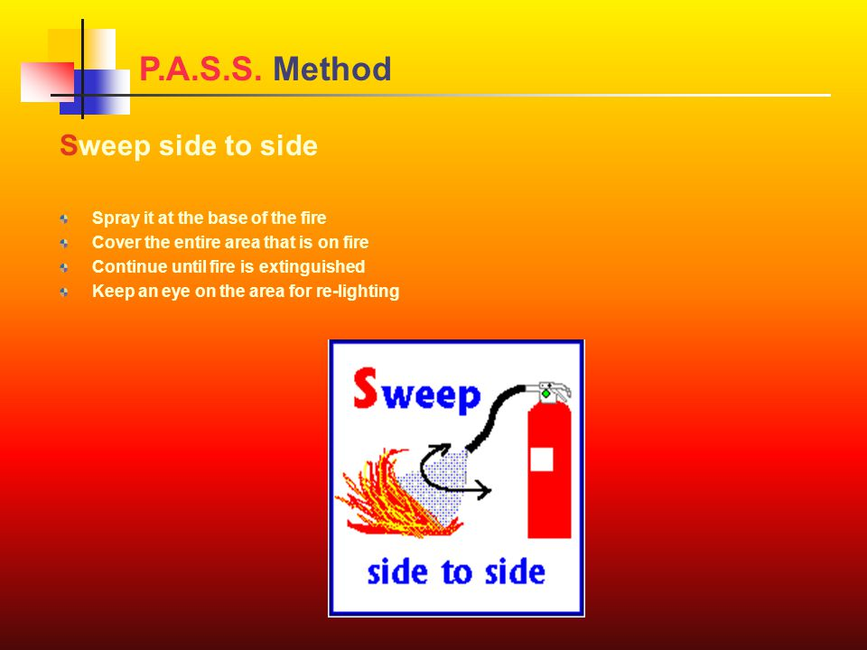 Sweep side to side Spray it at the base of the fire Cover the entire area that is on fire Continue until fire is extinguished Keep an eye on the area for re-lighting P.A.S.S.