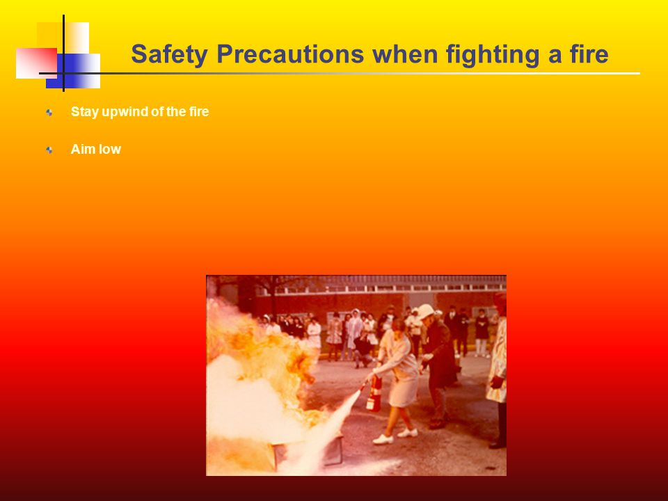 Safety Precautions when fighting a fire Stay upwind of the fire Aim low