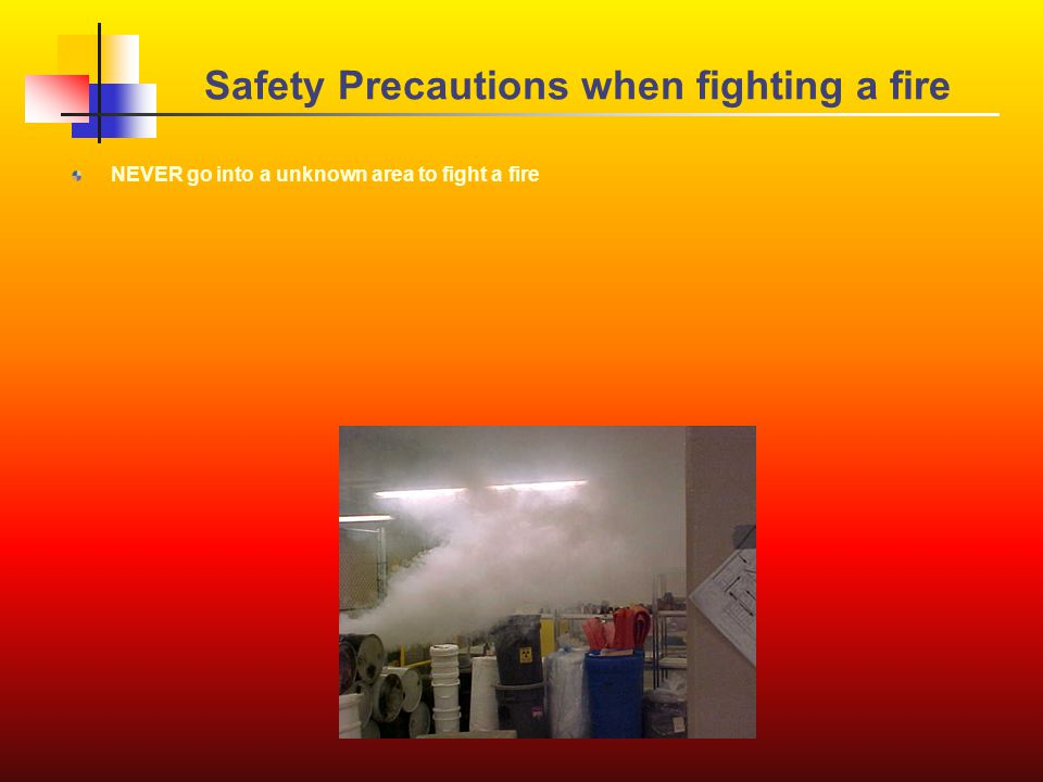 NEVER go into a unknown area to fight a fire Safety Precautions when fighting a fire