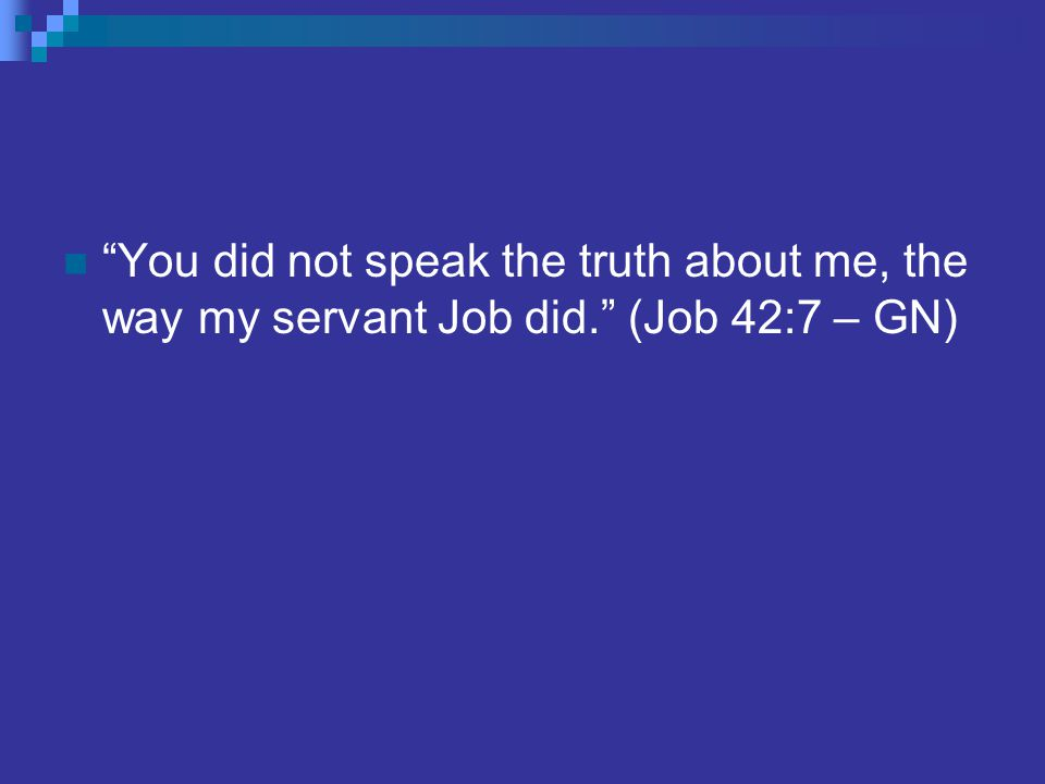 You did not speak the truth about me, the way my servant Job did. (Job 42:7 – GN)