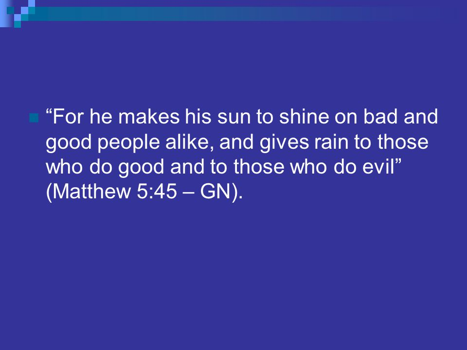 For he makes his sun to shine on bad and good people alike, and gives rain to those who do good and to those who do evil (Matthew 5:45 – GN).
