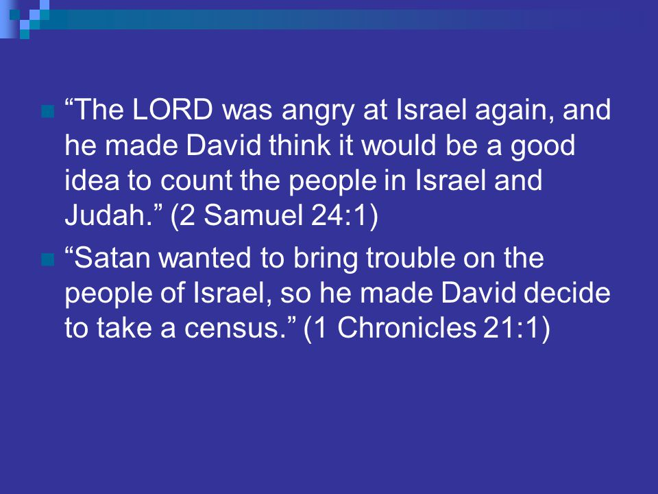 The LORD was angry at Israel again, and he made David think it would be a good idea to count the people in Israel and Judah. (2 Samuel 24:1) Satan wanted to bring trouble on the people of Israel, so he made David decide to take a census. (1 Chronicles 21:1)