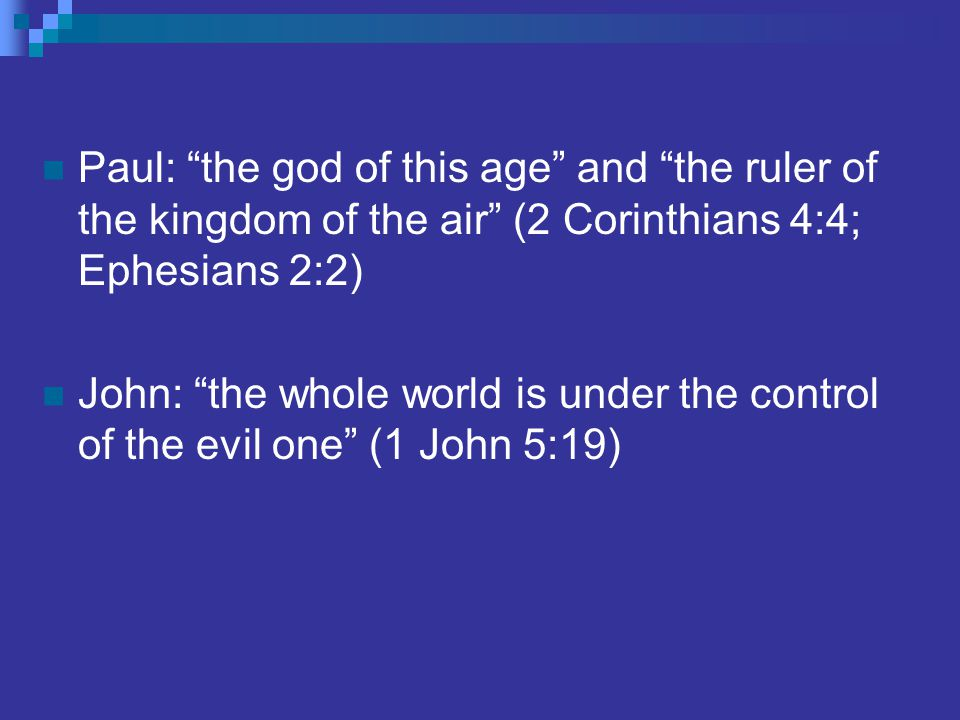 Paul: the god of this age and the ruler of the kingdom of the air (2 Corinthians 4:4; Ephesians 2:2) John: the whole world is under the control of the evil one (1 John 5:19)
