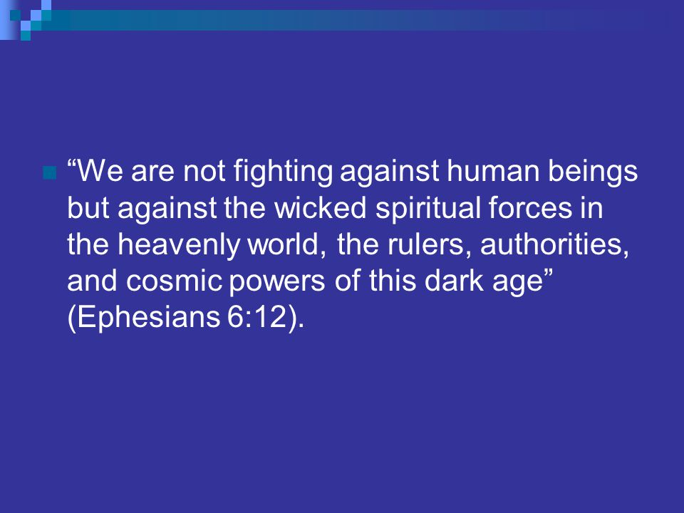 We are not fighting against human beings but against the wicked spiritual forces in the heavenly world, the rulers, authorities, and cosmic powers of this dark age (Ephesians 6:12).