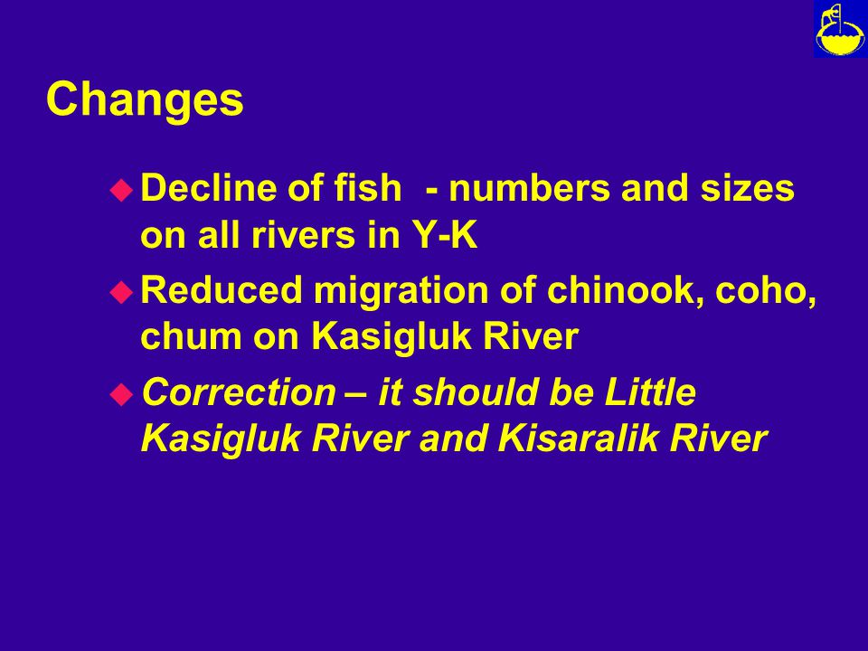 Changes u Decline of fish - numbers and sizes on all rivers in Y-K u Reduced migration of chinook, coho, chum on Kasigluk River u Correction – it should be Little Kasigluk River and Kisaralik River