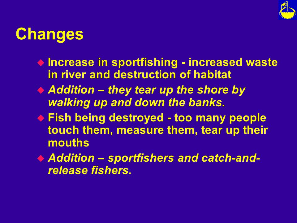 Changes u Increase in sportfishing - increased waste in river and destruction of habitat u Addition – they tear up the shore by walking up and down the banks.