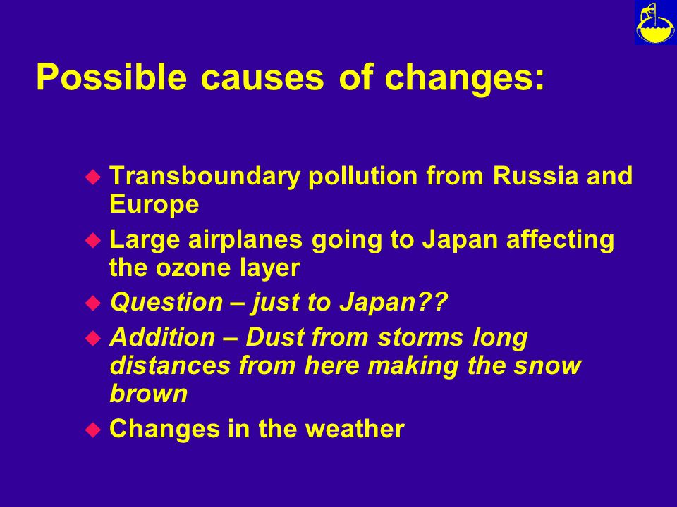 Possible causes of changes: u Transboundary pollution from Russia and Europe u Large airplanes going to Japan affecting the ozone layer u Question – just to Japan .