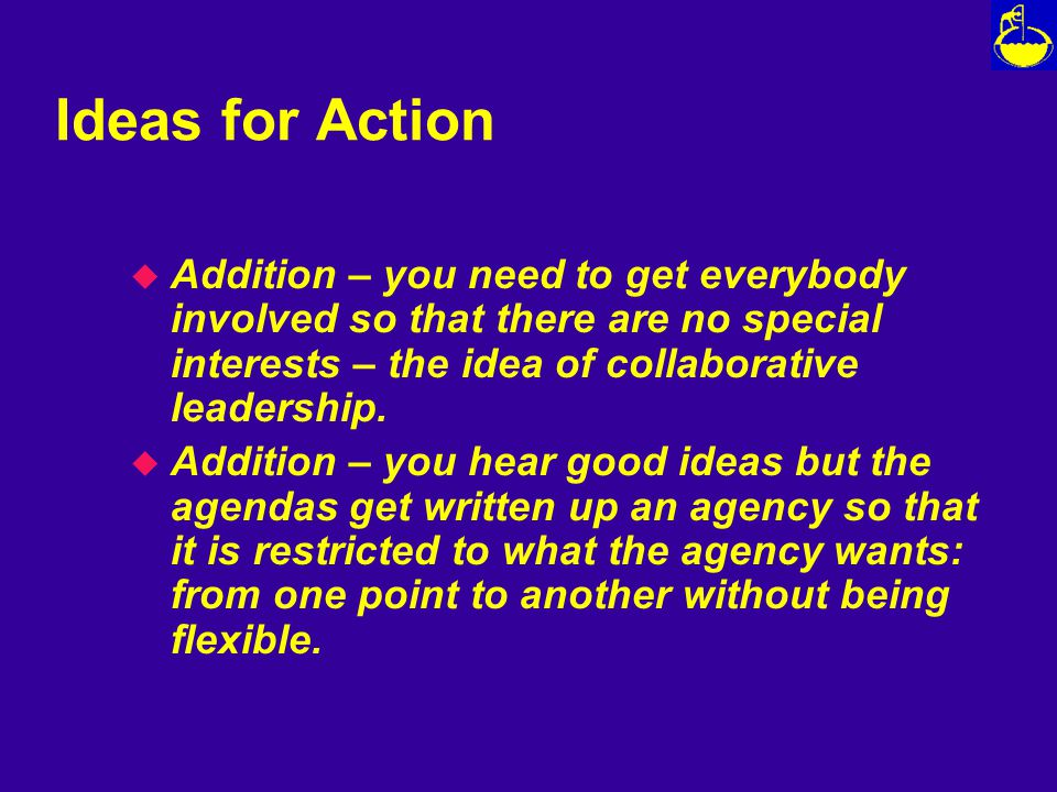 Ideas for Action u Addition – you need to get everybody involved so that there are no special interests – the idea of collaborative leadership.