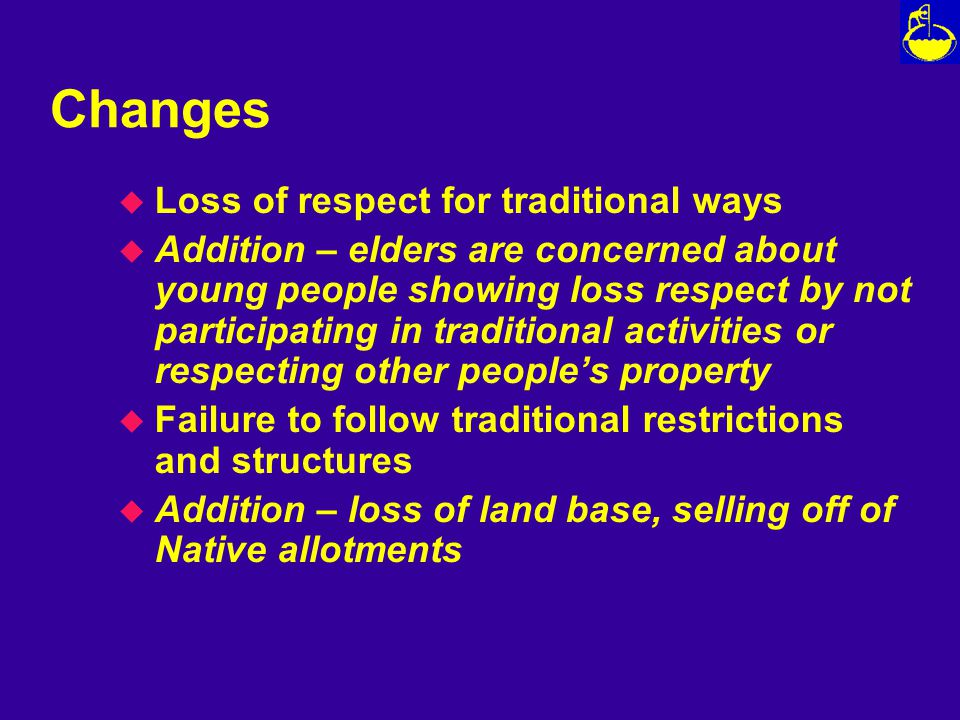 Changes u Loss of respect for traditional ways u Addition – elders are concerned about young people showing loss respect by not participating in traditional activities or respecting other people's property u Failure to follow traditional restrictions and structures u Addition – loss of land base, selling off of Native allotments