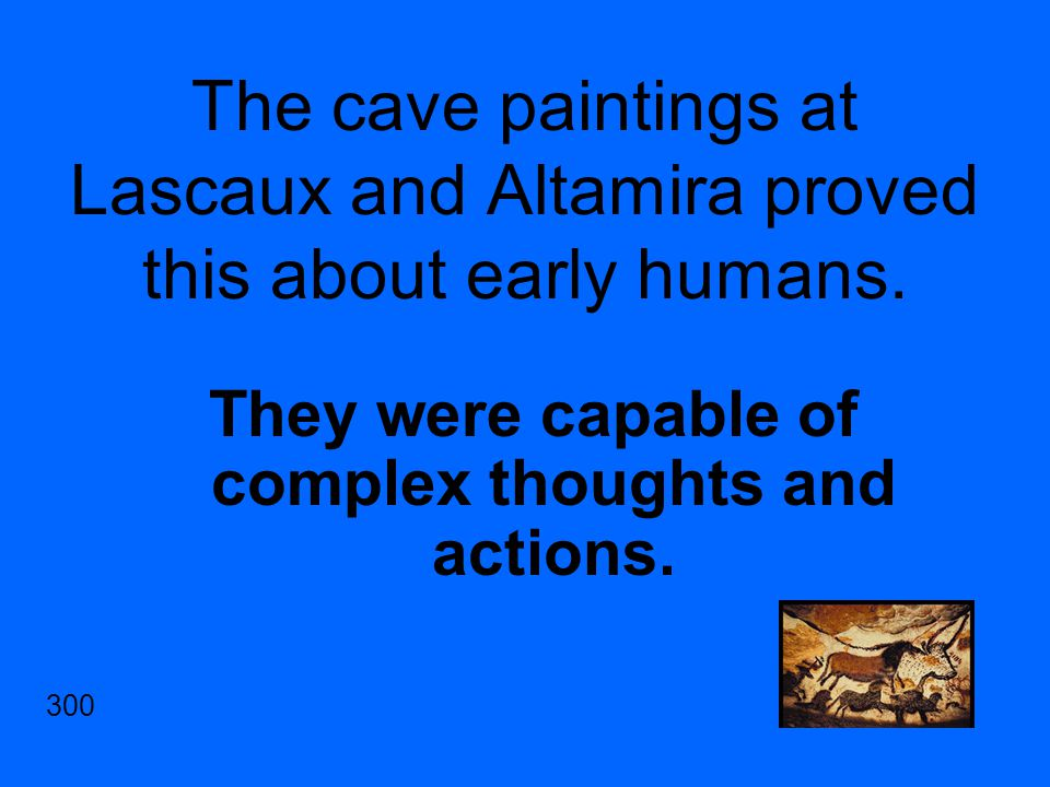 The cave paintings at Lascaux and Altamira proved this about early humans.