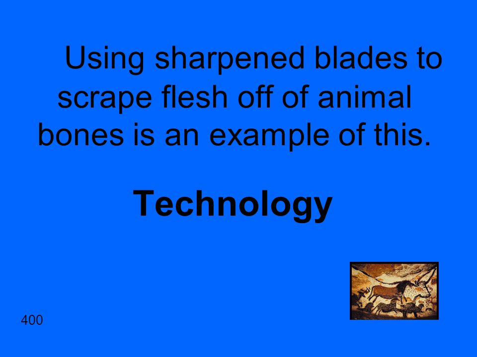Using sharpened blades to scrape flesh off of animal bones is an example of this. Technology 400