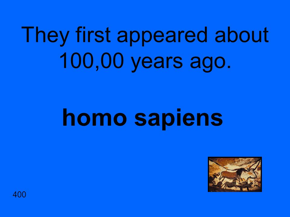 They first appeared about 100,00 years ago. homo sapiens 400