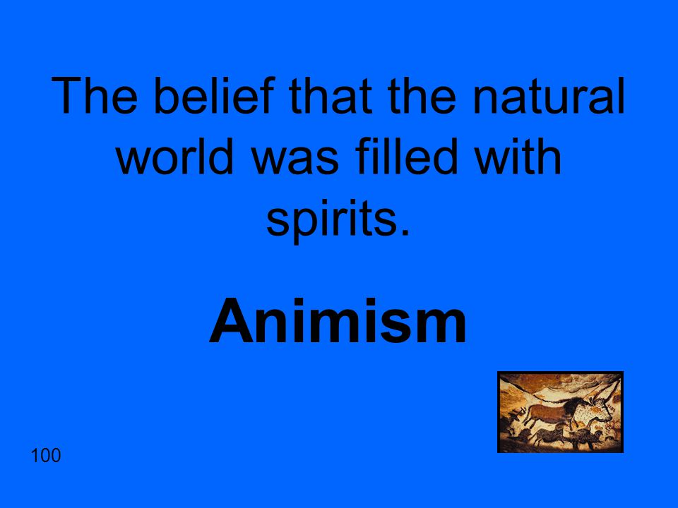 The belief that the natural world was filled with spirits. Animism 100