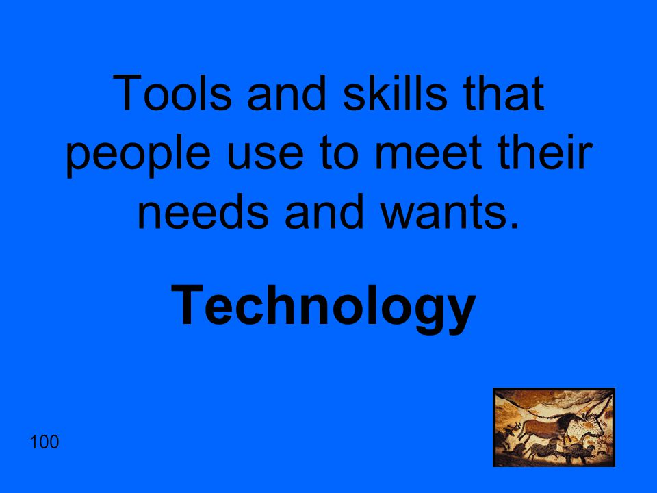 Tools and skills that people use to meet their needs and wants. Technology 100