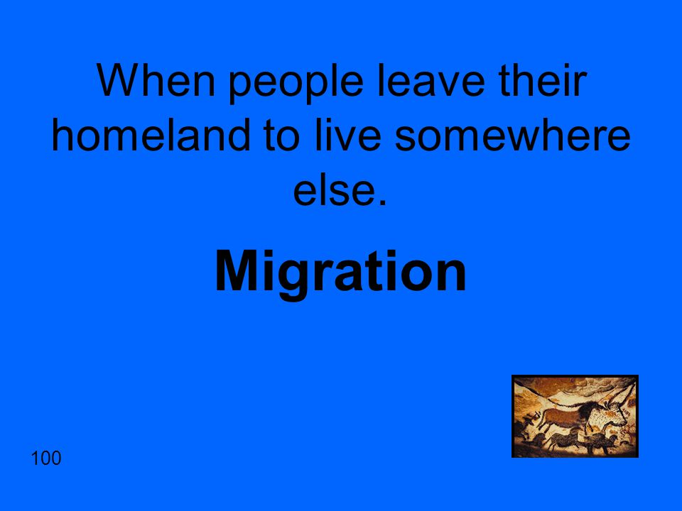 When people leave their homeland to live somewhere else. Migration 100