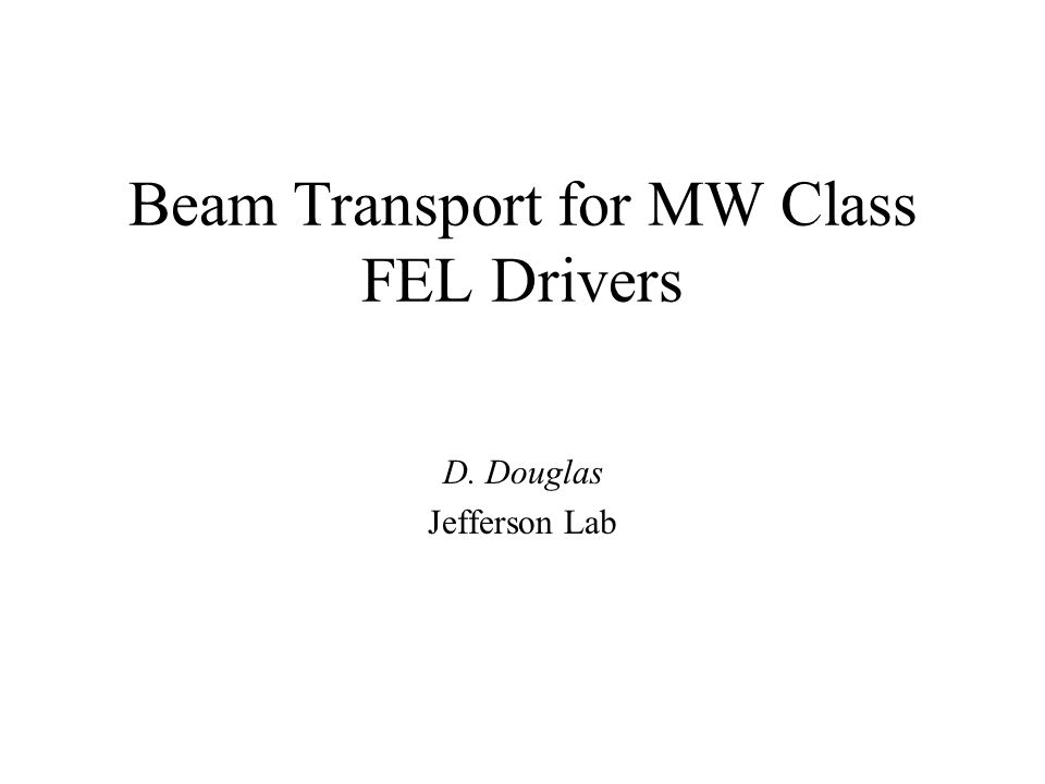 Beam Transport for MW Class FEL Drivers D. Douglas Jefferson Lab