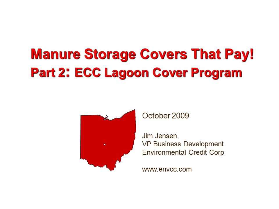 October 2009 Jim Jensen, VP Business Development Environmental Credit Corp www.envcc.com Manure Storage Covers That Pay.