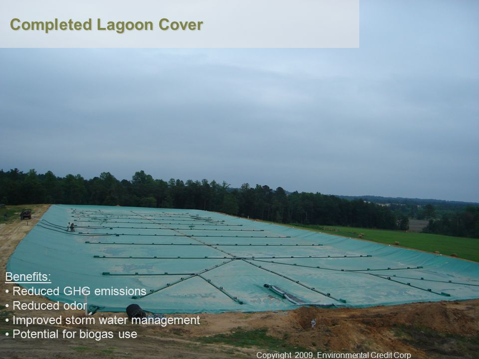 Completed Lagoon Cover Benefits: Reduced GHG emissions Reduced odor Improved storm water management Potential for biogas use Copyright 2009, Environmental Credit Corp