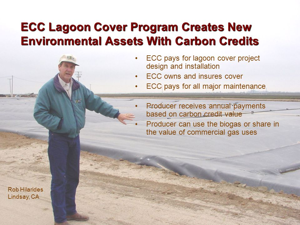 ECC Lagoon Cover Program Creates New Environmental Assets With Carbon Credits ECC pays for lagoon cover project design and installation ECC owns and insures cover ECC pays for all major maintenance Producer receives annual payments based on carbon credit value Producer can use the biogas or share in the value of commercial gas uses Rob Hilarides Lindsay, CA