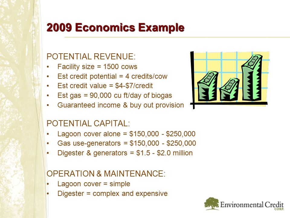 2009 Economics Example POTENTIAL REVENUE: Facility size = 1500 cows Est credit potential = 4 credits/cow Est credit value = $4-$7/credit Est gas = 90,000 cu ft/day of biogas Guaranteed income & buy out provision POTENTIAL CAPITAL: Lagoon cover alone = $150,000 - $250,000 Gas use-generators = $150,000 - $250,000 Digester & generators = $1.5 - $2.0 million OPERATION & MAINTENANCE: Lagoon cover = simple Digester = complex and expensive
