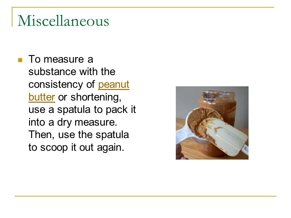 Miscellaneous To measure a substance with the consistency of peanut butter or shortening, use a spatula to pack it into a dry measure.