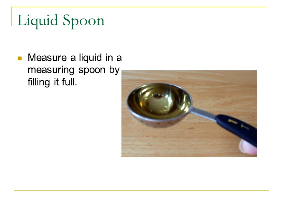 Liquid Spoon Measure a liquid in a measuring spoon by filling it full.