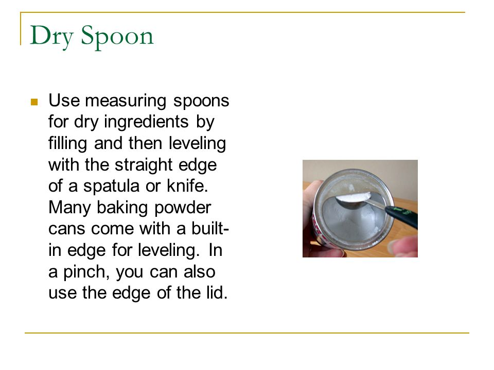 Dry Spoon Use measuring spoons for dry ingredients by filling and then leveling with the straight edge of a spatula or knife.