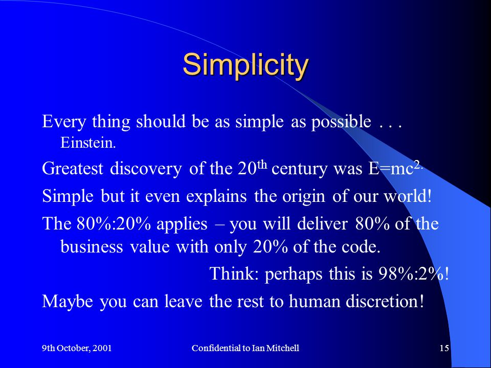 9th October, 2001Confidential to Ian Mitchell15 Simplicity Every thing should be as simple as possible...