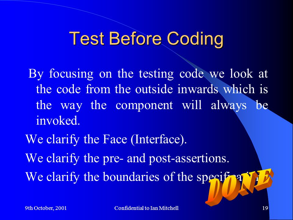9th October, 2001Confidential to Ian Mitchell19 Test Before Coding By focusing on the testing code we look at the code from the outside inwards which is the way the component will always be invoked.