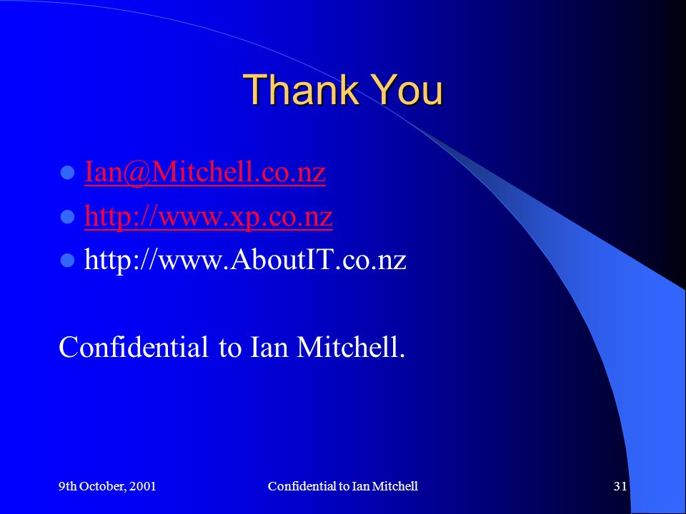 9th October, 2001Confidential to Ian Mitchell31 Thank You Ian@Mitchell.co.nz http://www.xp.co.nz http://www.AboutIT.co.nz Confidential to Ian Mitchell.