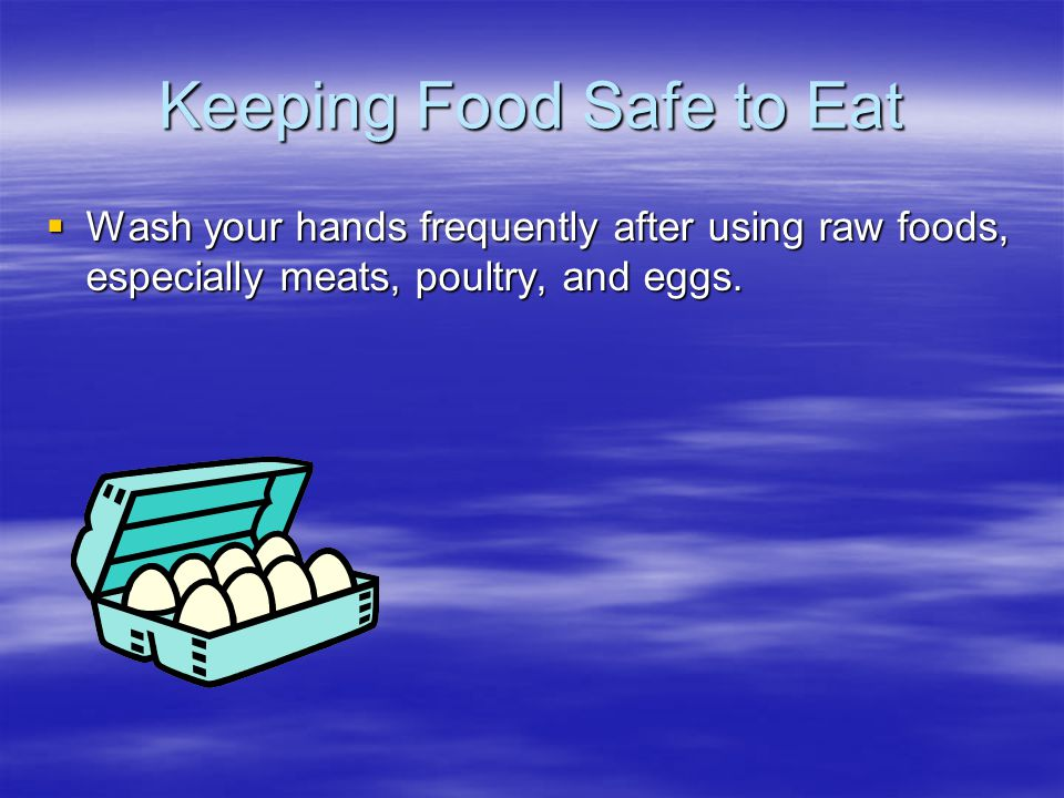 Keeping Food Safe to Eat  Wash your hands frequently after using raw foods, especially meats, poultry, and eggs.