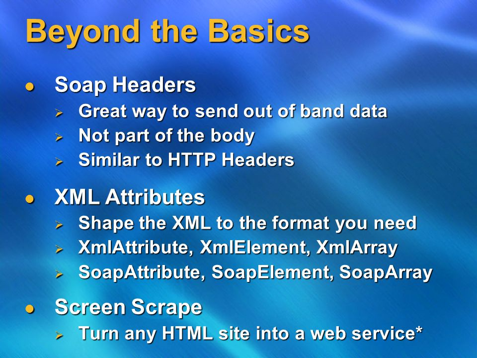 Beyond the Basics Soap Headers Soap Headers  Great way to send out of band data  Not part of the body  Similar to HTTP Headers XML Attributes XML Attributes  Shape the XML to the format you need  XmlAttribute, XmlElement, XmlArray  SoapAttribute, SoapElement, SoapArray Screen Scrape Screen Scrape  Turn any HTML site into a web service*